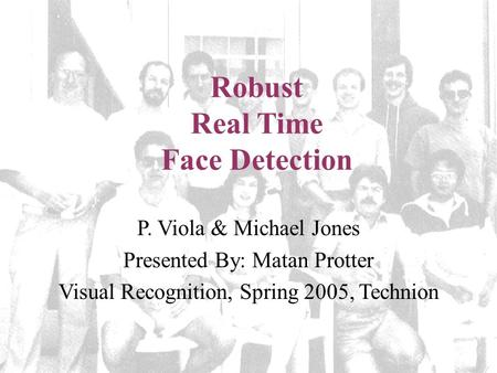 Robust Real Time Face Detection P. Viola & Michael Jones Presented By: Matan Protter Visual Recognition, Spring 2005, Technion.