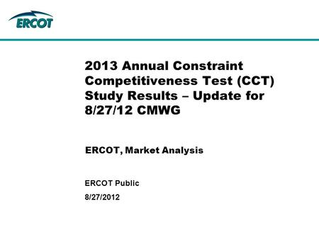 ERCOT, Market Analysis 2013 Annual Constraint Competitiveness Test (CCT) Study Results – Update for 8/27/12 CMWG 8/27/2012 ERCOT Public.