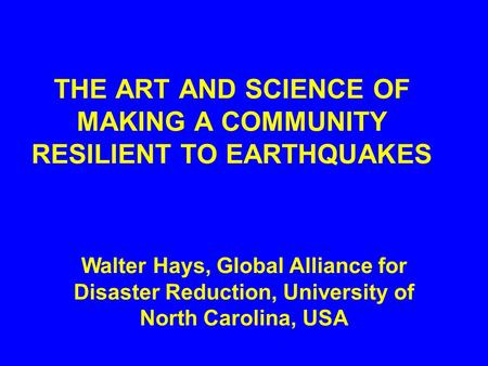 THE ART AND SCIENCE OF MAKING A COMMUNITY RESILIENT TO EARTHQUAKES Walter Hays, Global Alliance for Disaster Reduction, University of North Carolina,