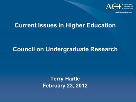 Current Issues in Higher Education Council on Undergraduate Research Terry Hartle February 23, 2012.