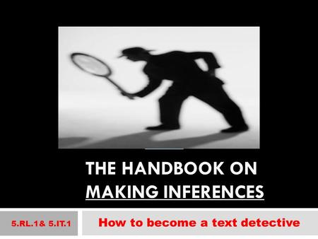 THE HANDBOOK ON MAKING INFERENCES 5.RL.1& 5.IT.1 How to become a text detective.