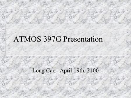 ATMOS 397G Presentation Long Cao April 19th, 2100.