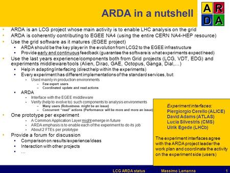 LCG ARDA status Massimo Lamanna 1 ARDA in a nutshell ARDA is an LCG project whose main activity is to enable LHC analysis on the grid ARDA is coherently.