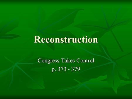 Reconstruction Congress Takes Control p. 373 - 379.