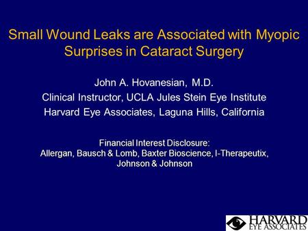 Small Wound Leaks are Associated with Myopic Surprises in Cataract Surgery John A. Hovanesian, M.D. Clinical Instructor, UCLA Jules Stein Eye Institute.