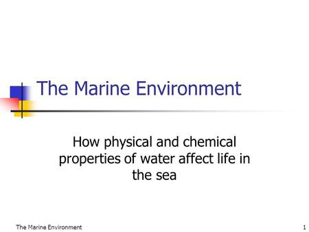 The Marine Environment1 How physical and chemical properties of water affect life in the sea.