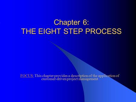 Chapter 6: THE EIGHT STEP PROCESS FOCUS: This chapter provides a description of the application of customer-driven project management.