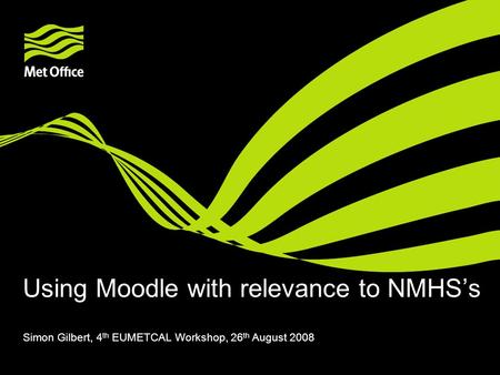 Using Moodle with relevance to NMHS's Simon Gilbert, 4 th EUMETCAL Workshop, 26 th August 2008.