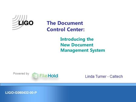 LIGO-G060432-00-P The Document Control Center: Introducing the New Document Management System Powered by Linda Turner - Caltech.