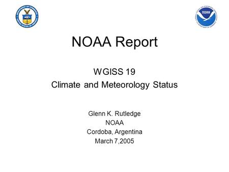 NOAA Report WGISS 19 Climate and Meteorology Status Glenn K. Rutledge NOAA Cordoba, Argentina March 7,2005.