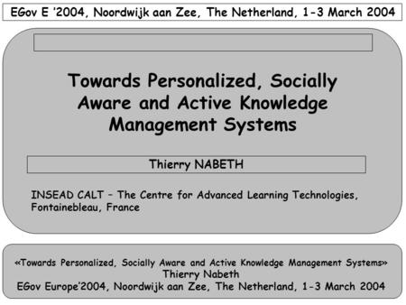 «Towards Personalized, Socially Aware and Active Knowledge Management Systems» Thierry Nabeth EGov Europe'2004, Noordwijk aan Zee, The Netherland, 1-3.