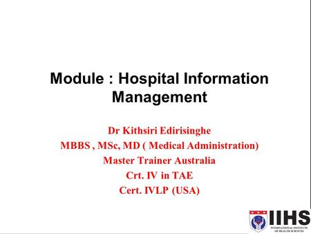 Module : Hospital Information Management Dr Kithsiri Edirisinghe MBBS, MSc, MD ( Medical Administration) Master Trainer Australia Crt. IV in TAE Cert.