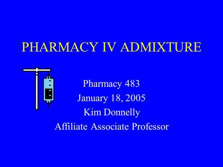 PHARMACY IV ADMIXTURE Pharmacy 483 January 18, 2005 Kim Donnelly Affiliate Associate Professor.