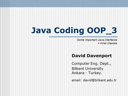 Java Coding OOP_3 David Davenport Computer Eng. Dept., Bilkent University Ankara - Turkey.   Some important Java interfaces +