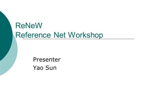 ReNeW Reference Net Workshop Presenter Yao Sun. The ReNeW Features  High-level Petri Nets (Support Predicate)  Place/Transition Nets  Petri Nets with.