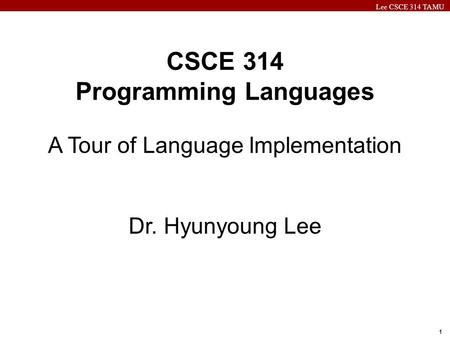 Lee CSCE 314 TAMU 1 CSCE 314 Programming Languages A Tour of Language Implementation Dr. Hyunyoung Lee.