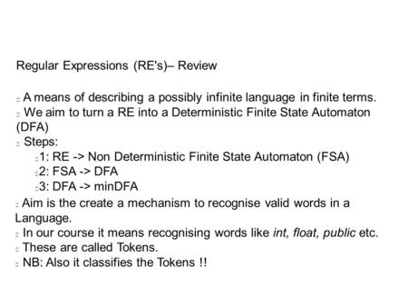 Regular Expressions (RE's)– Review A means of describing a possibly infinite language in finite terms. We aim to turn a RE into a Deterministic Finite.