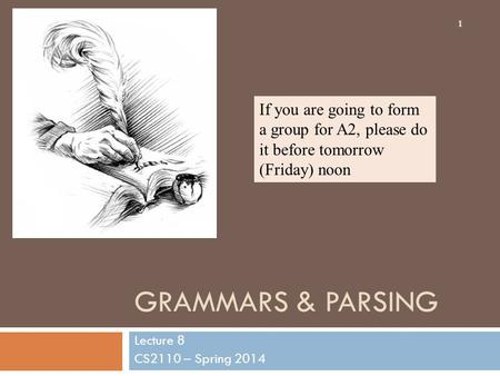 GRAMMARS & PARSING Lecture 8 CS2110 – Spring 2014 1 If you are going to form a group for A2, please do it before tomorrow (Friday) noon.
