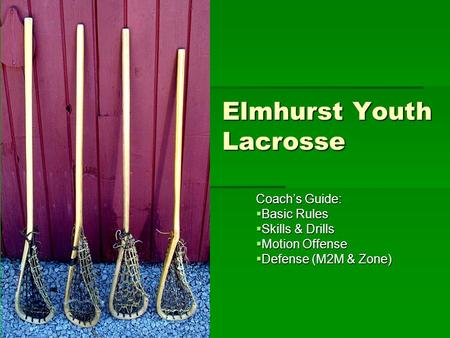 Elmhurst Youth Lacrosse Coach's Guide:  Basic Rules  Skills & Drills  Motion Offense  Defense (M2M & Zone)