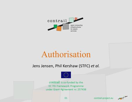 Authorisation Jens Jensen, Phil Kershaw (STFC) et al. contrail is co-funded by the EC 7th Framework Programme under Grant Agreement nr. 257438 contrail-project.eu.