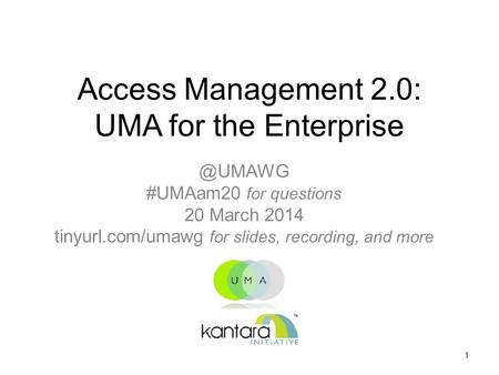 Access Management 2.0: UMA for the #UMAam20 for questions 20 March 2014 tinyurl.com/umawg for slides, recording, and more 1.