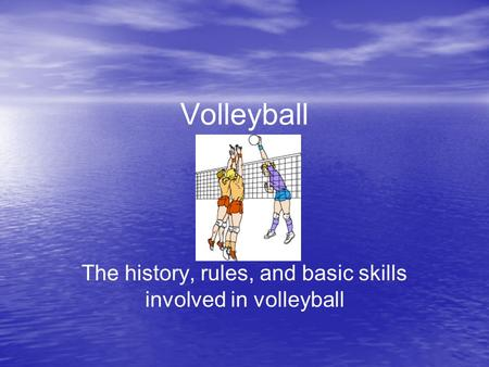 Volleyball The history, rules, and basic skills involved in volleyball.