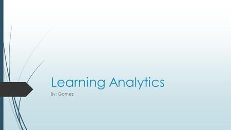 Learning Analytics By: Gomez. What it does?  Combination of data analysis and student life.  Uses past student records and study habits in order to.