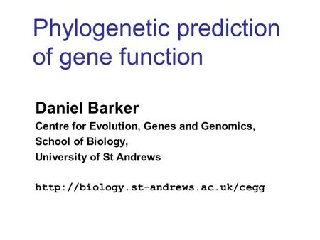 Phylogenetic prediction of gene function Daniel Barker Centre for Evolution, Genes and Genomics, School of Biology, University of St Andrews