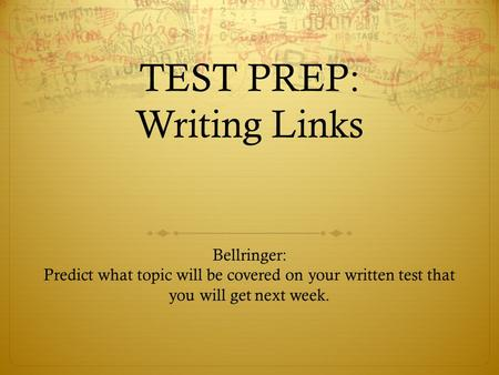TEST PREP: Writing Links Bellringer: Predict what topic will be covered on your written test that you will get next week.