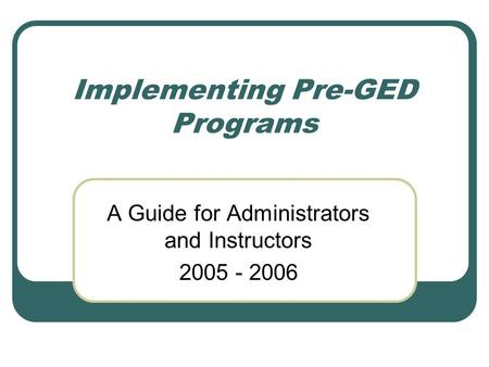 Implementing Pre-GED Programs A Guide for Administrators and Instructors 2005 - 2006.