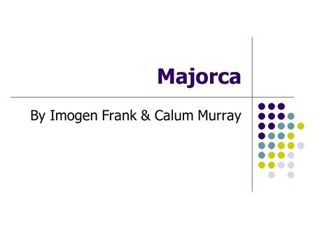 Majorca By Imogen Frank & Calum Murray. Majorca is the largest island of Spain. It is located in the Mediterranean Sea and part of the Balearic Islands.