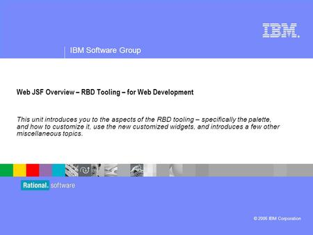 ® IBM Software Group © 2006 IBM Corporation Web JSF Overview – RBD Tooling – for Web Development This unit introduces you to the aspects of the RBD tooling.