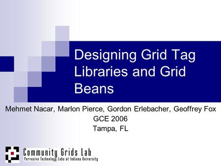 Designing Grid Tag Libraries and Grid Beans Mehmet Nacar, Marlon Pierce, Gordon Erlebacher, Geoffrey Fox GCE 2006 Tampa, FL.