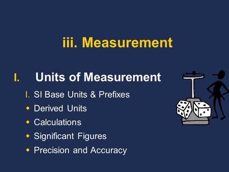 Iii. Measurement I. Units of Measurement I.SI Base Units & Prefixes  Derived Units  Calculations  Significant Figures  Precision and Accuracy.