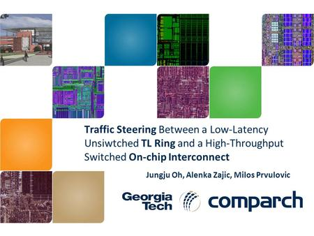 Traffic Steering Between a Low-Latency Unsiwtched TL Ring and a High-Throughput Switched On-chip Interconnect Jungju Oh, Alenka Zajic, Milos Prvulovic.