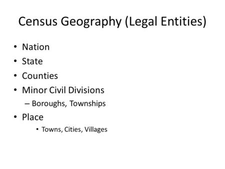 Census Geography (Legal Entities) Nation State Counties Minor Civil Divisions – Boroughs, Townships Place Towns, Cities, Villages.