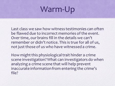 Warm-Up Last class we saw how witness testimonies can often be flawed due to incorrect memories of the event. Over time, our brains fill in the details.