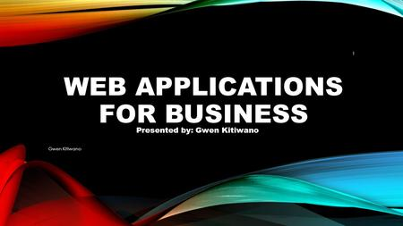 WEB APPLICATIONS FOR BUSINESS Gwen Kitiwano 1 Presented by: Gwen Kitiwano.