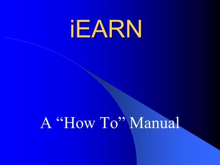 "IEARN A ""How To"" Manual. Implementation Three easy steps to Implementation 1. Pick a Project 2. Use your imagination 3. Go to it!"