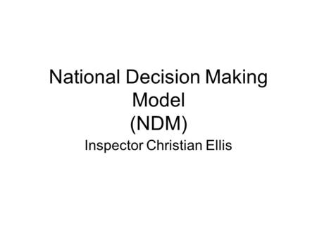 National Decision Making Model (NDM) Inspector Christian Ellis.