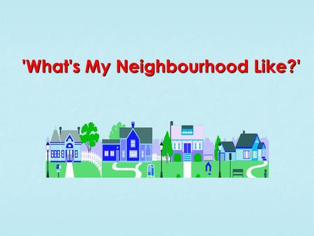 'What's My Neighbourhood Like?'. Challenge! Challenge! Firstly, produce an annotated map of your neighbourhood with text boxes to describe what it is.