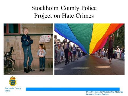 Stockholm County Police Project on Hate Crimes Stockholm County Police Detective Inspector Wenche Déas-Mobergh Detective Sandra Emthén.