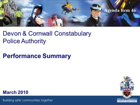 Devon & Cornwall Constabulary Police Authority Performance Summary March 2010 Agenda Item 4a.