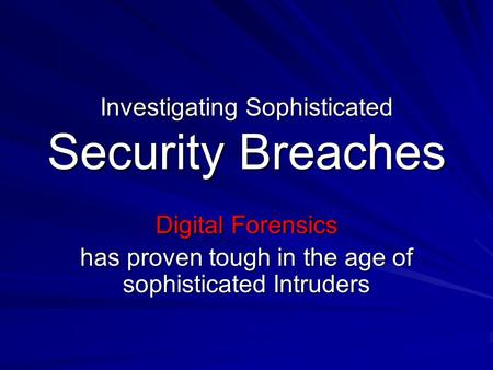 Investigating Sophisticated Security Breaches Digital Forensics has proven tough in the age of sophisticated Intruders.
