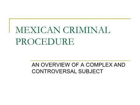 MEXICAN CRIMINAL PROCEDURE AN OVERVIEW OF A COMPLEX AND CONTROVERSAL SUBJECT.