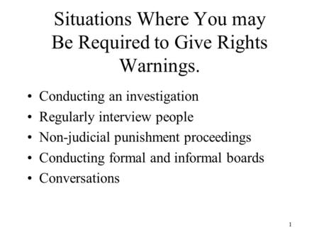 1 Situations Where You may Be Required to Give Rights Warnings. Conducting an investigation Regularly interview people Non-judicial punishment proceedings.