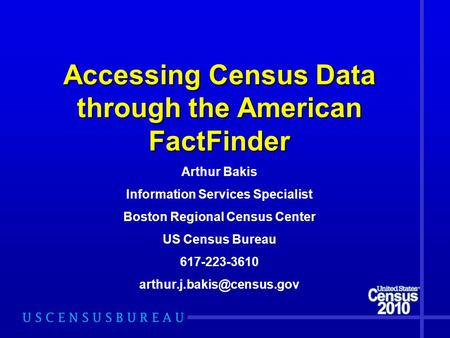 Accessing Census Data through the American FactFinder Arthur Bakis Information Services Specialist Boston Regional Census Center US Census Bureau 617-223-3610.