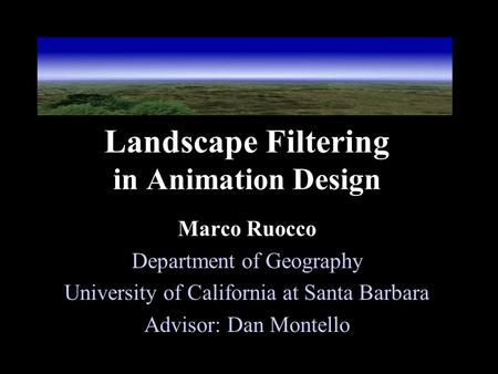 Landscape Filtering in Animation Design Marco Ruocco Department of Geography University of California at Santa Barbara Advisor: Dan Montello.