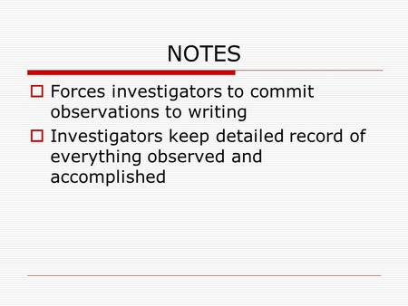 NOTES  Forces investigators to commit observations to writing  Investigators keep detailed record of everything observed and accomplished.