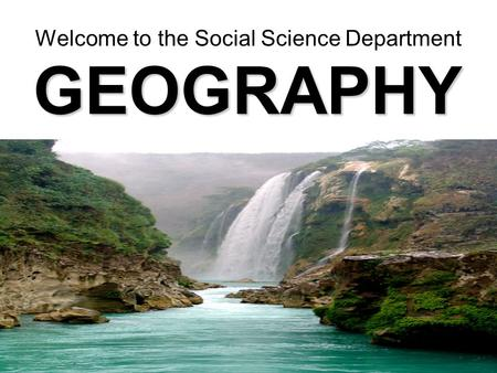 GEOGRAPHY Welcome to the Social Science Department.